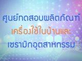 พลังวิทย์ คิดเพื่อคนไทย ตอน ศูนย์ทดสอบผลิตภัณฑ์เครื่องใช้ในบ้านและเชรามิกอุตสาหกรรม