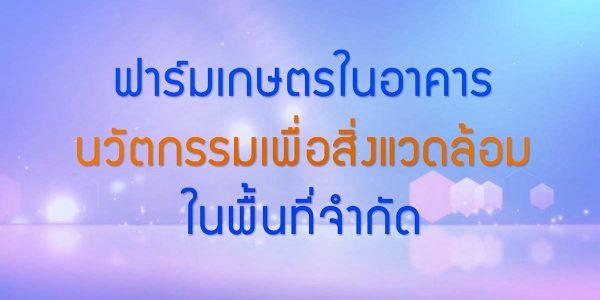 พลังวิทย์ คิดเพื่อคนไทย ตอน ฟาร์มเกษตรในอาคาร นวัตกรรมเพื่อสิ่งแวดล้อมในพื้นที่จำกัด